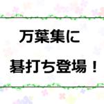 新年号「令和」の由来である万葉集に碁打ちが登場!?